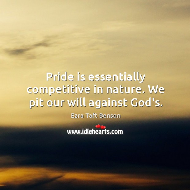 Image, Pride is essentially competitive in nature. We pit our will against God's.