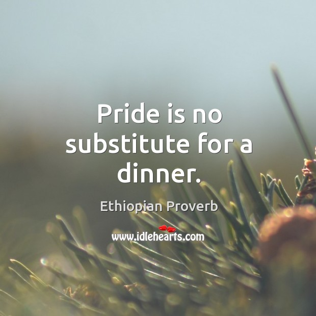 Pride is no substitute for a dinner. Ethiopian Proverbs Image