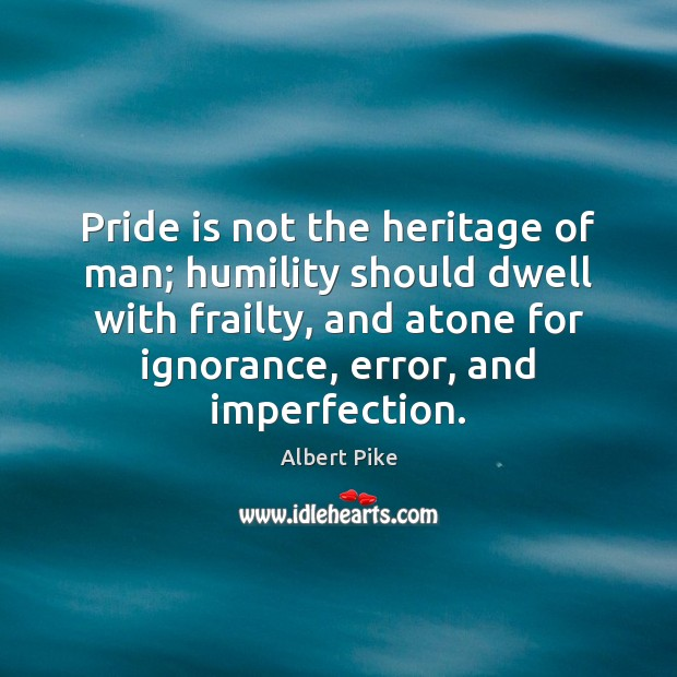 Pride is not the heritage of man; humility should dwell with frailty, Albert Pike Picture Quote