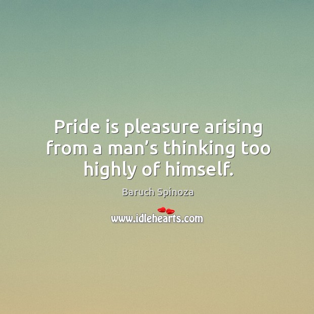 Image, Pride is pleasure arising from a man's thinking too highly of himself.