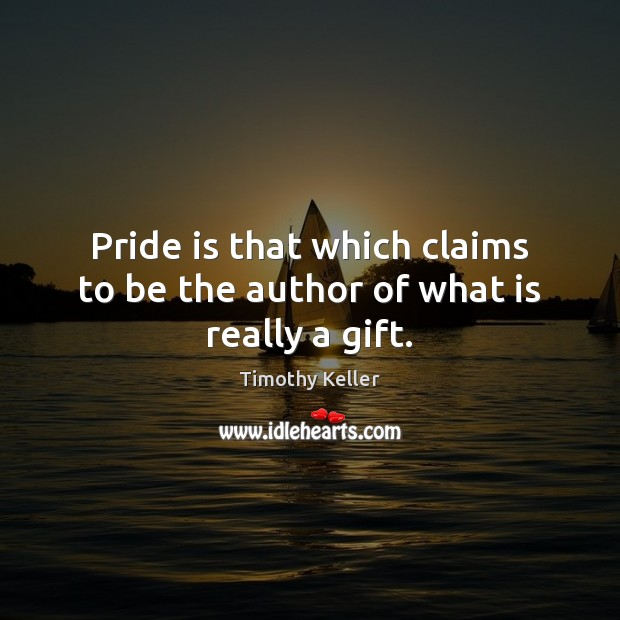 Pride is that which claims to be the author of what is really a gift. Timothy Keller Picture Quote