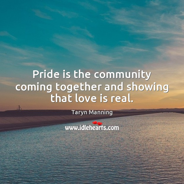 Pride is the community coming together and showing that love is real. Taryn Manning Picture Quote