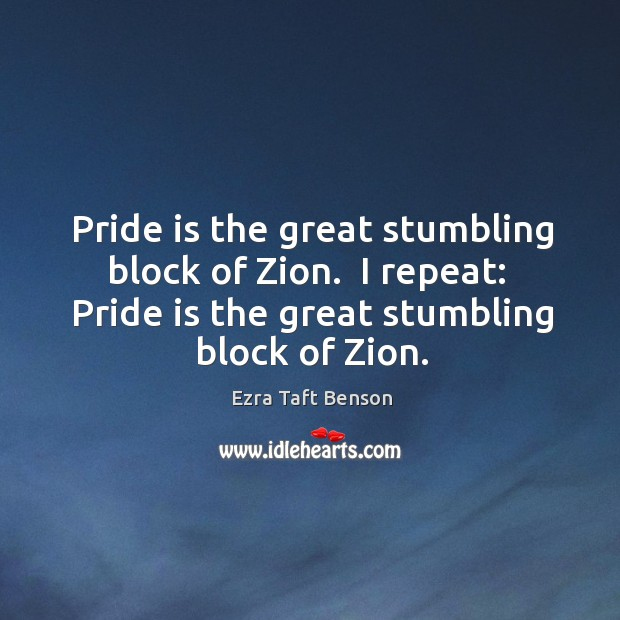 Image, Pride is the great stumbling block of Zion.  I repeat:  Pride is