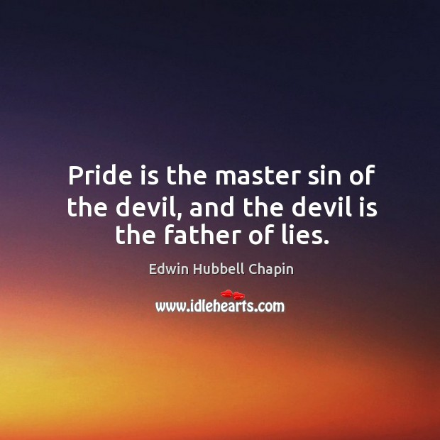 Pride is the master sin of the devil, and the devil is the father of lies. Edwin Hubbell Chapin Picture Quote