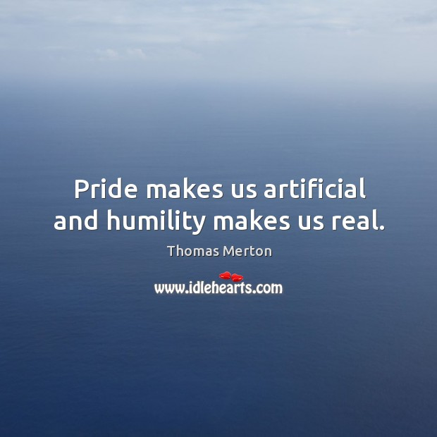 Image, Pride makes us artificial and humility makes us real.