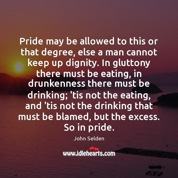Pride may be allowed to this or that degree, else a man John Selden Picture Quote