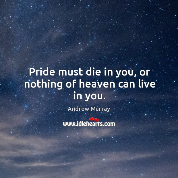 Image, Pride must die in you, or nothing of heaven can live in you.