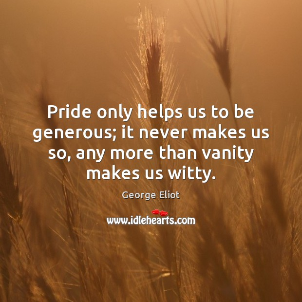 Image, Pride only helps us to be generous; it never makes us so,