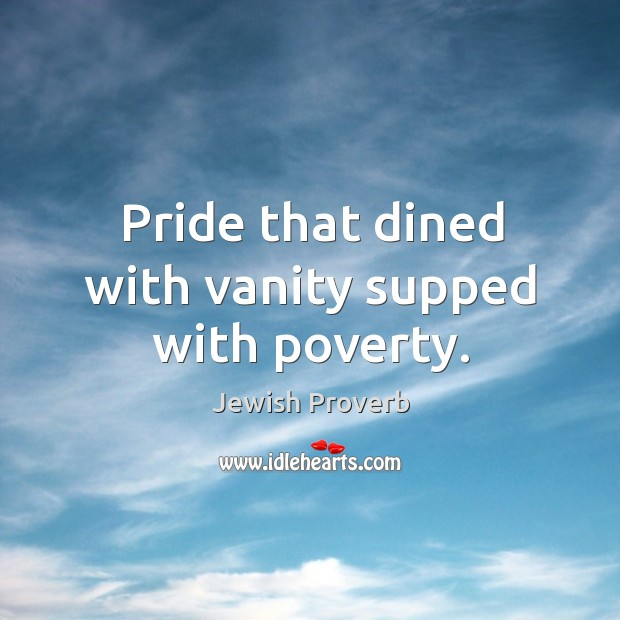 Pride that dined with vanity supped with poverty. Jewish Proverbs Image