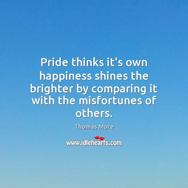 Pride thinks it's own happiness shines the brighter by comparing it with Thomas More Picture Quote