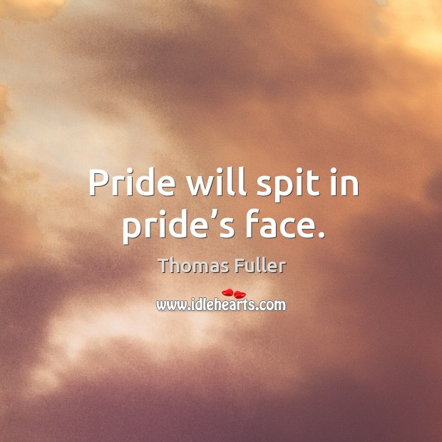 Pride will spit in pride's face. Thomas Fuller Picture Quote
