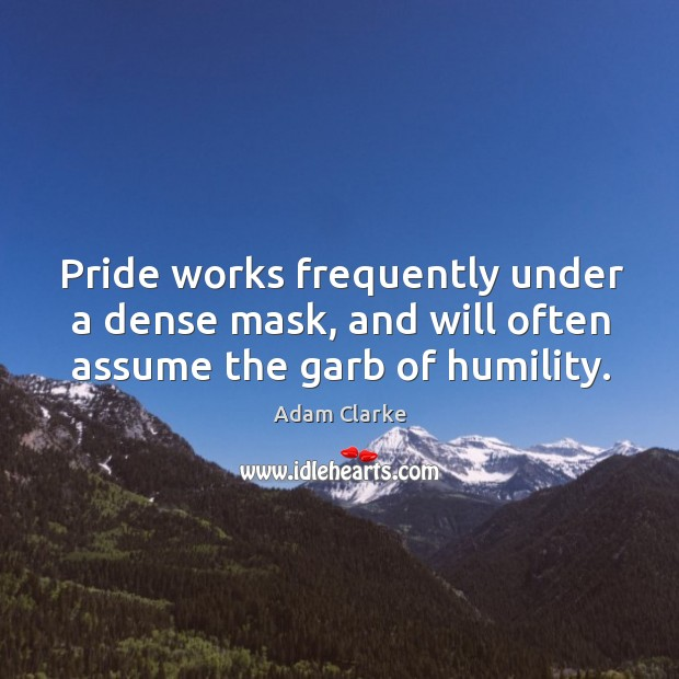 Image, Pride works frequently under a dense mask, and will often assume the garb of humility.
