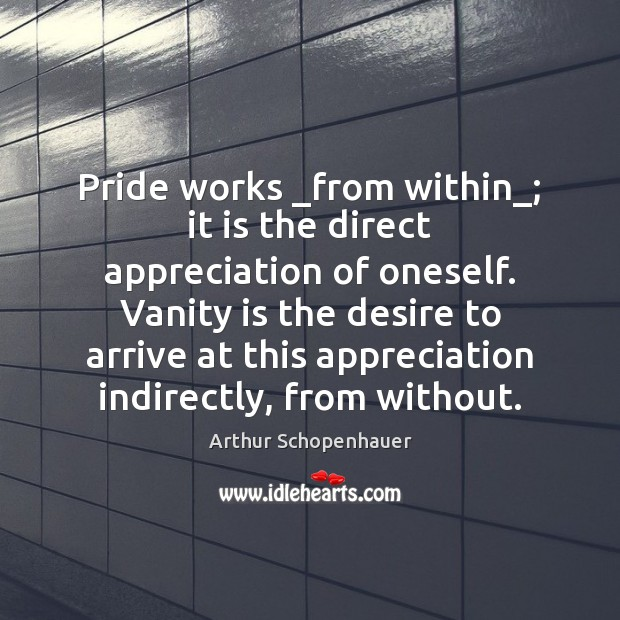 Pride works _from within_; it is the direct appreciation of oneself. Vanity Arthur Schopenhauer Picture Quote