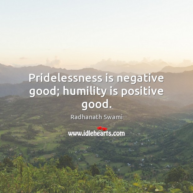 Pridelessness is negative good; humility is positive good. Radhanath Swami Picture Quote
