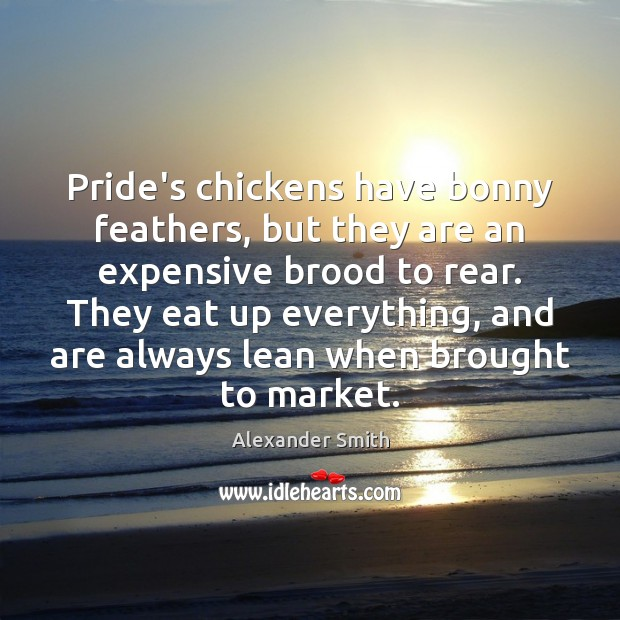 Pride's chickens have bonny feathers, but they are an expensive brood to Alexander Smith Picture Quote