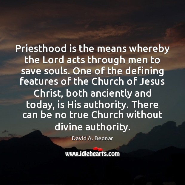 Priesthood is the means whereby the Lord acts through men to save David A. Bednar Picture Quote