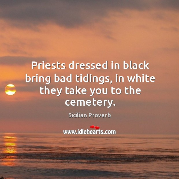 Priests dressed in black bring bad tidings, in white they take you to the cemetery. Sicilian Proverbs Image