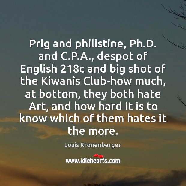 Prig and philistine, Ph.D. and C.P.A., despot of English 218 Louis Kronenberger Picture Quote