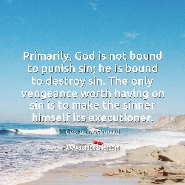 Primarily, God is not bound to punish sin; he is bound to George MacDonald Picture Quote