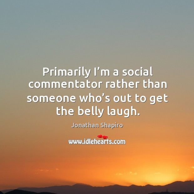 Primarily I'm a social commentator rather than someone who's out to get the belly laugh. Image