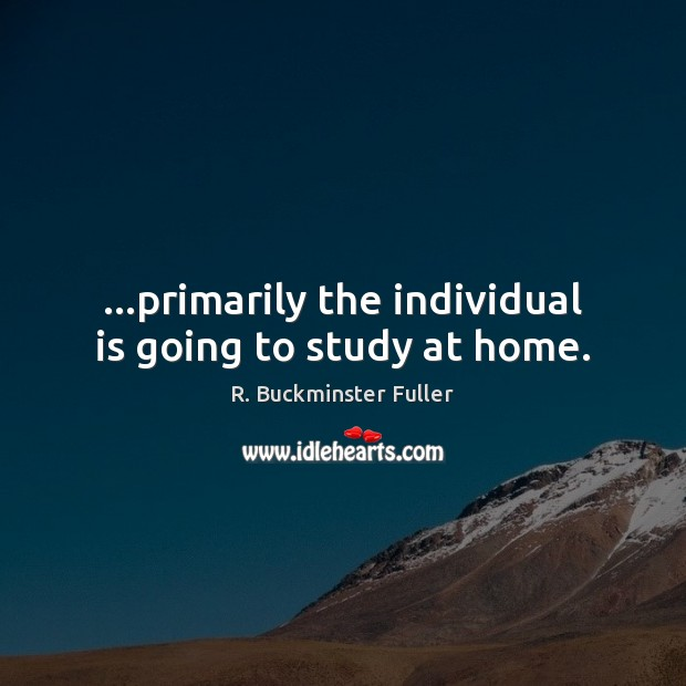 …primarily the individual is going to study at home. R. Buckminster Fuller Picture Quote