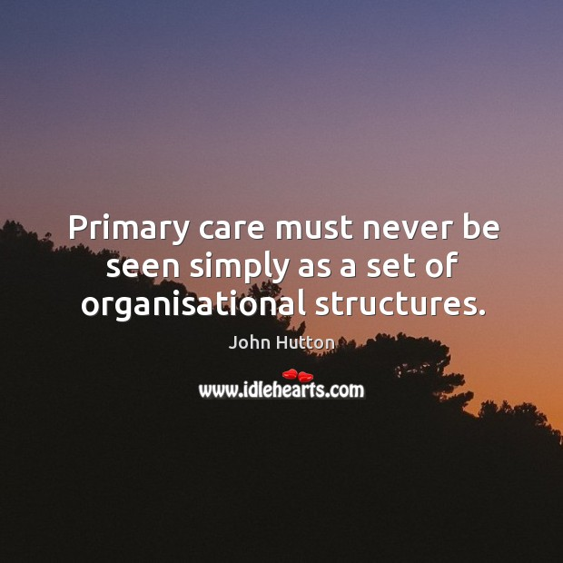 Primary care must never be seen simply as a set of organisational structures. Image