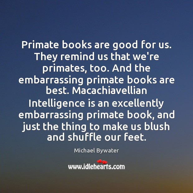 Primate books are good for us. They remind us that we're primates, Michael Bywater Picture Quote