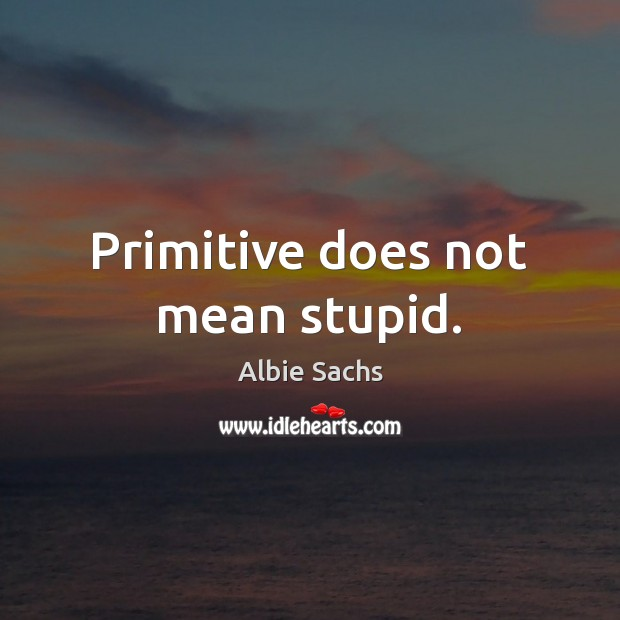 Image, Primitive does not mean stupid.