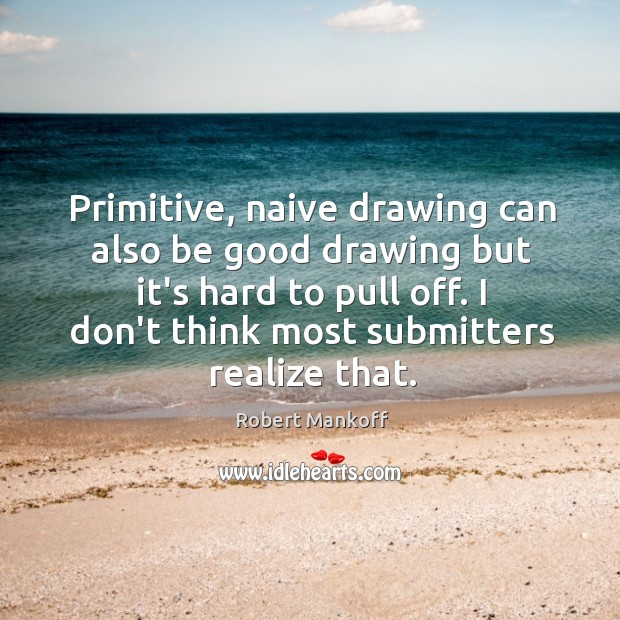 Primitive, naive drawing can also be good drawing but it's hard to Robert Mankoff Picture Quote