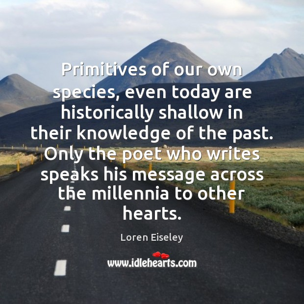 Primitives of our own species, even today are historically shallow in their Loren Eiseley Picture Quote