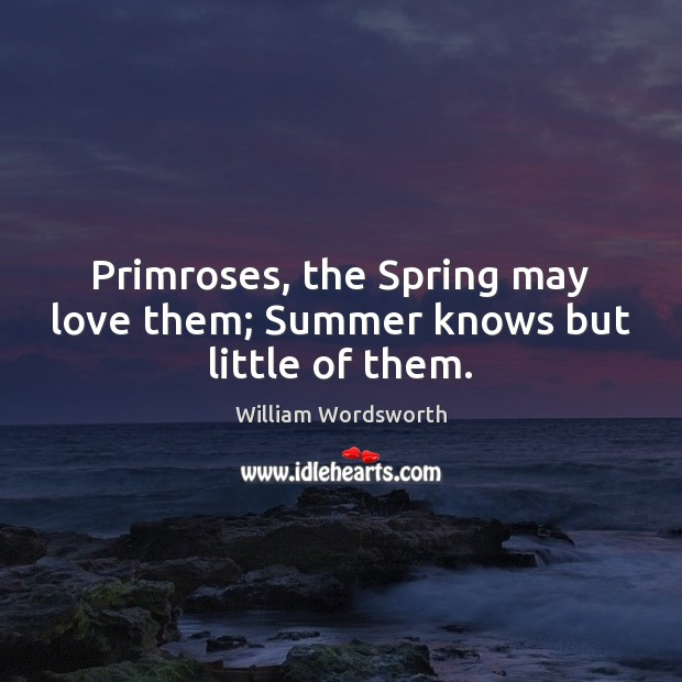Primroses, the Spring may love them; Summer knows but little of them. William Wordsworth Picture Quote