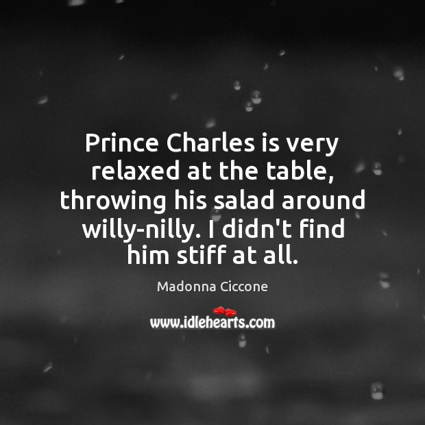 Prince Charles is very relaxed at the table, throwing his salad around Madonna Ciccone Picture Quote