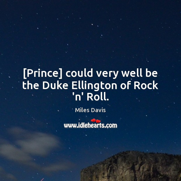 [Prince] could very well be the Duke Ellington of Rock 'n' Roll. Miles Davis Picture Quote