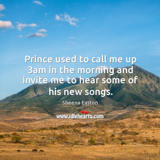 Prince used to call me up 3am in the morning and invite me to hear some of his new songs. Sheena Easton Picture Quote