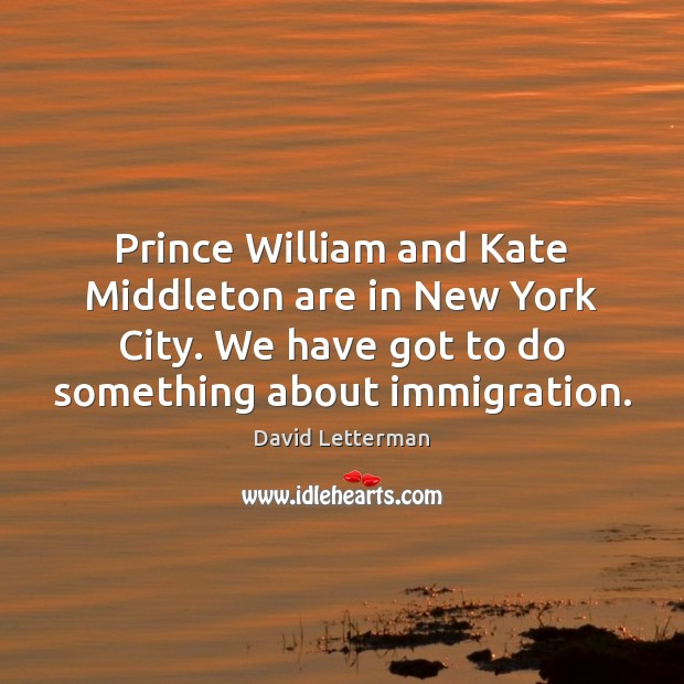 Prince William and Kate Middleton are in New York City. We have David Letterman Picture Quote