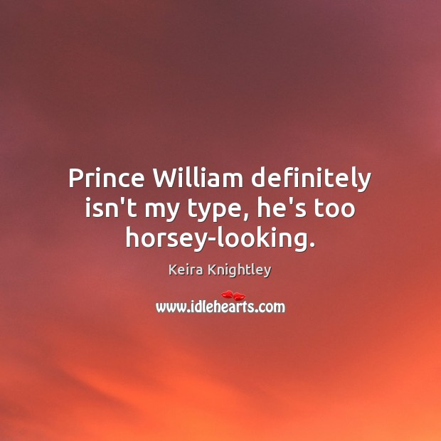 Prince William definitely isn't my type, he's too horsey-looking. Keira Knightley Picture Quote