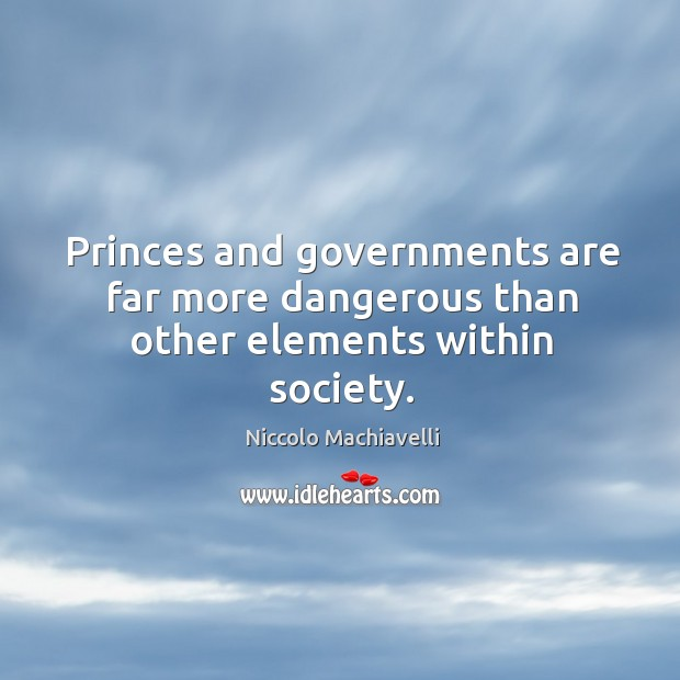 Princes and governments are far more dangerous than other elements within society. Image