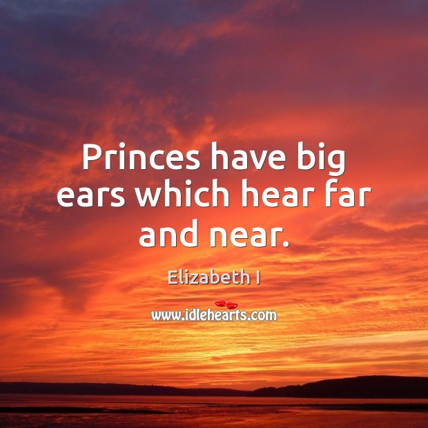 Princes have big ears which hear far and near. Elizabeth I Picture Quote