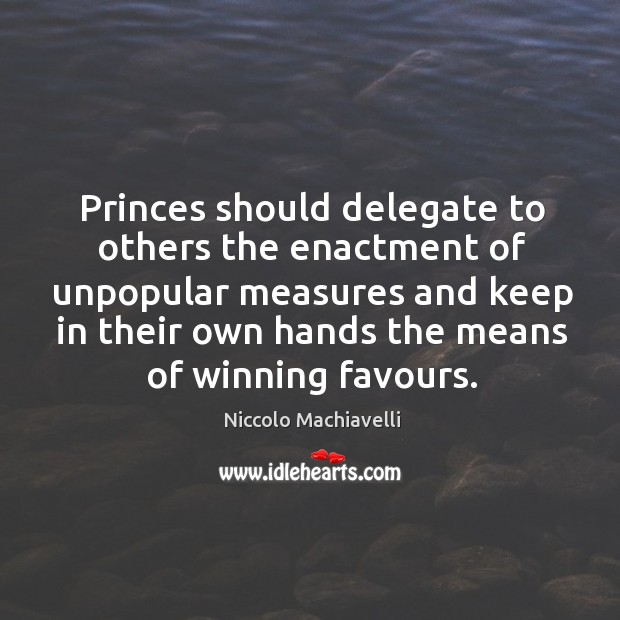 Princes should delegate to others the enactment of unpopular measures and keep Image