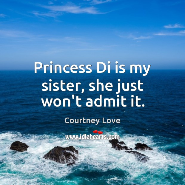 Princess Di is my sister, she just won't admit it. Courtney Love Picture Quote