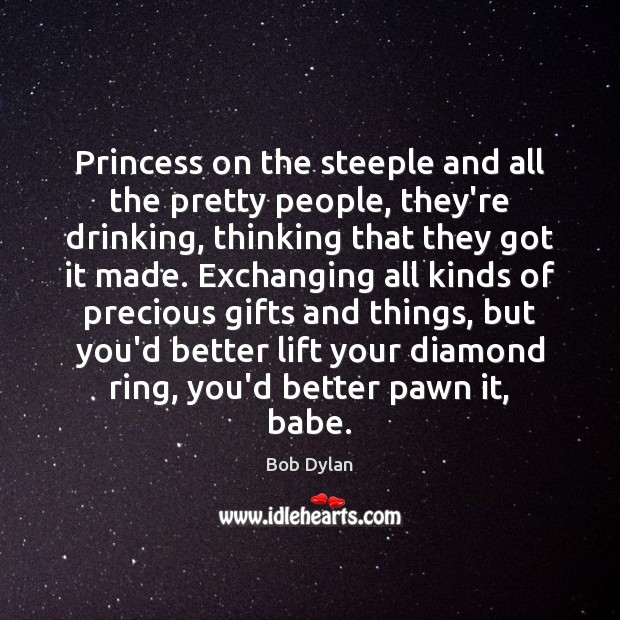 Princess on the steeple and all the pretty people, they're drinking, thinking Bob Dylan Picture Quote