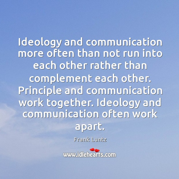 Principle and communication work together. Ideology and communication often work apart. Image