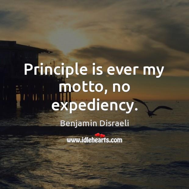 Principle is ever my motto, no expediency. Benjamin Disraeli Picture Quote