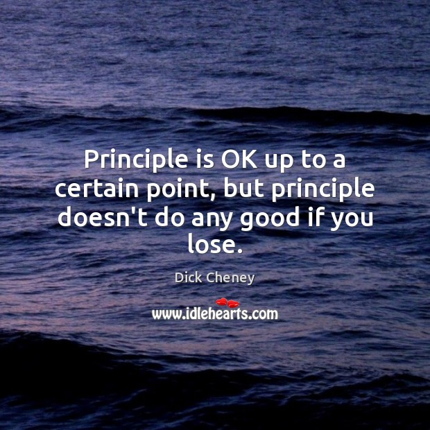 Principle is OK up to a certain point, but principle doesn't do any good if you lose. Dick Cheney Picture Quote