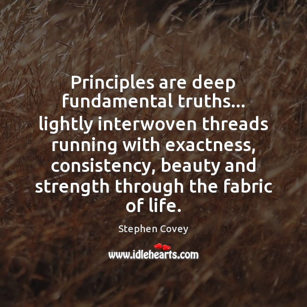 Principles are deep fundamental truths… lightly interwoven threads running with exactness, consistency, Image