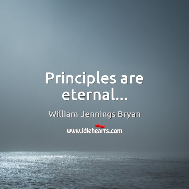 Principles are eternal… William Jennings Bryan Picture Quote