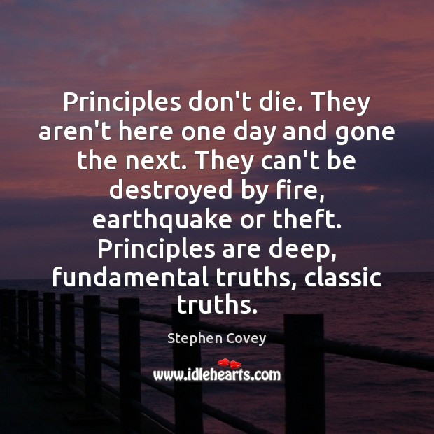 Principles don't die. They aren't here one day and gone the next. Stephen Covey Picture Quote