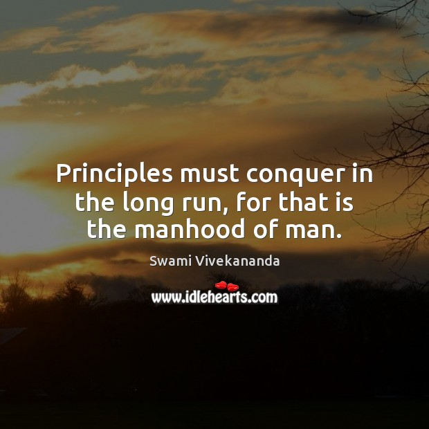 Principles must conquer in the long run, for that is the manhood of man. Image