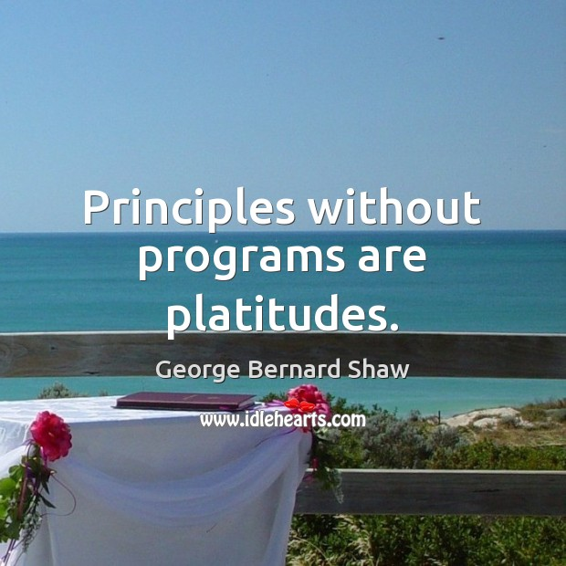 Principles without programs are platitudes. George Bernard Shaw Picture Quote