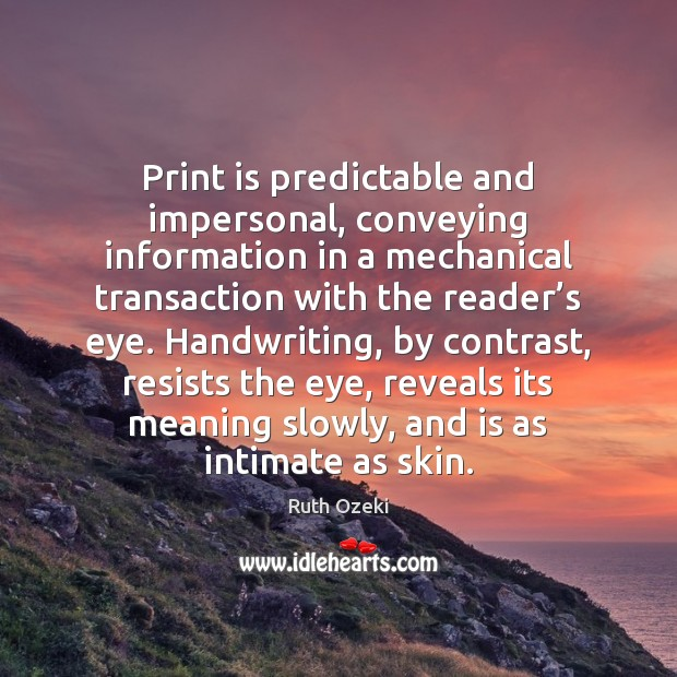 Print is predictable and impersonal, conveying information in a mechanical transaction with Ruth Ozeki Picture Quote
